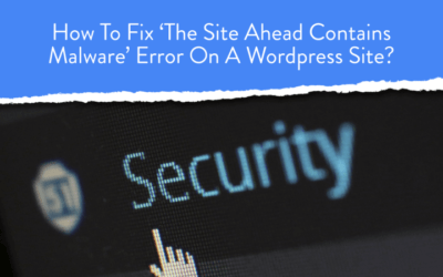 How To Fix 'The Site Ahead Contains Malware' Error On A WordPress Site?