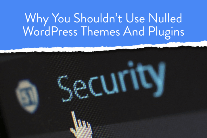 Why You Shouldn't Use Nulled WordPress Themes And Plugins