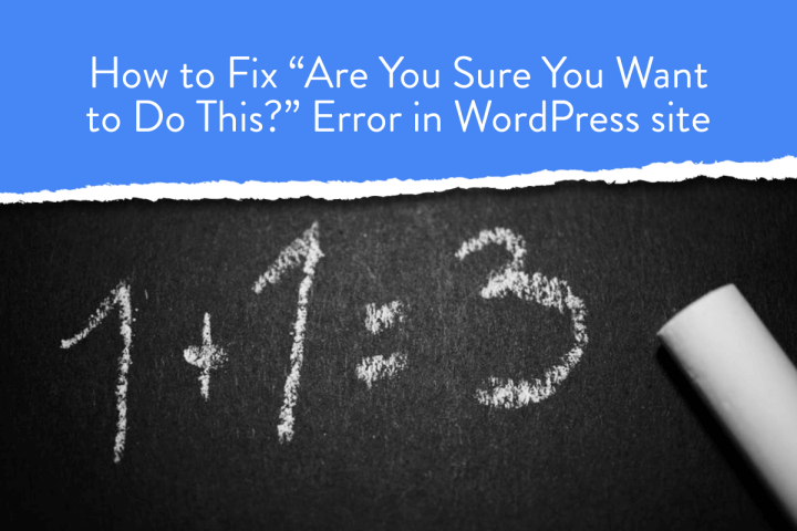 """How to Fix """"Are You Sure You Want to Do This?"""" Error in WordPress site"""